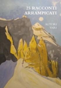 25 Racconti Arrampicati: autori vari; libro di narrativa dedicato alla montagna